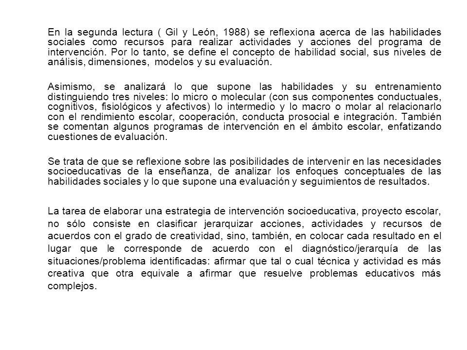 En la segunda lectura ( Gil y León, 1988) se reflexiona acerca de las habilidades sociales como recursos para realizar actividades y acciones del programa de intervención. Por lo tanto, se define el concepto de habilidad social, sus niveles de análisis, dimensiones, modelos y su evaluación.