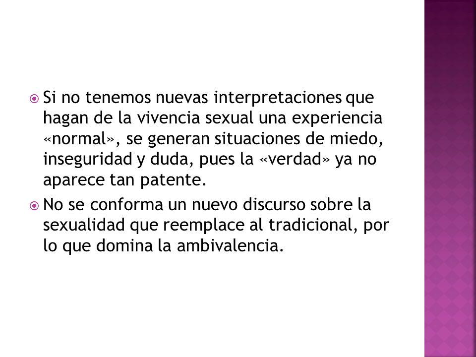 Si no tenemos nuevas interpretaciones que hagan de la vivencia sexual una experiencia «normal», se generan situaciones de miedo, inseguridad y duda, pues la «verdad» ya no aparece tan patente.