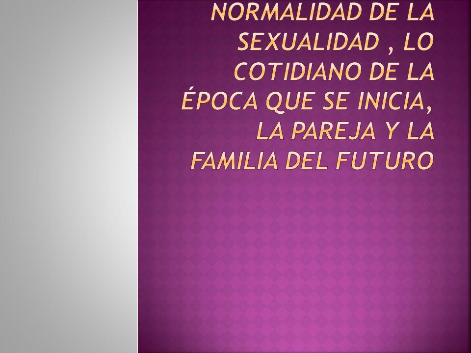 Crear la nueva normalidad de la sexualidad , lo cotidiano de la época que se inicia, la pareja y la familia del futuro