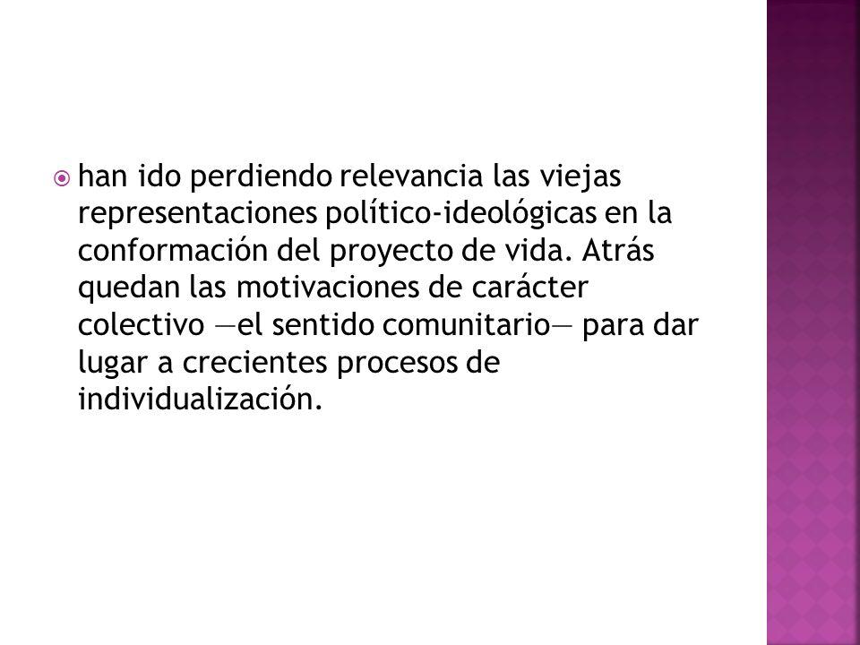 han ido perdiendo relevancia las viejas representaciones político-ideológicas en la conformación del proyecto de vida.