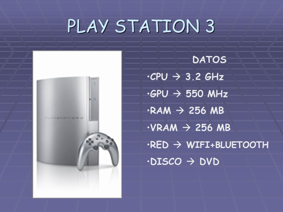PLAY STATION 3 DATOS CPU  3.2 GHz GPU  550 MHz RAM  256 MB