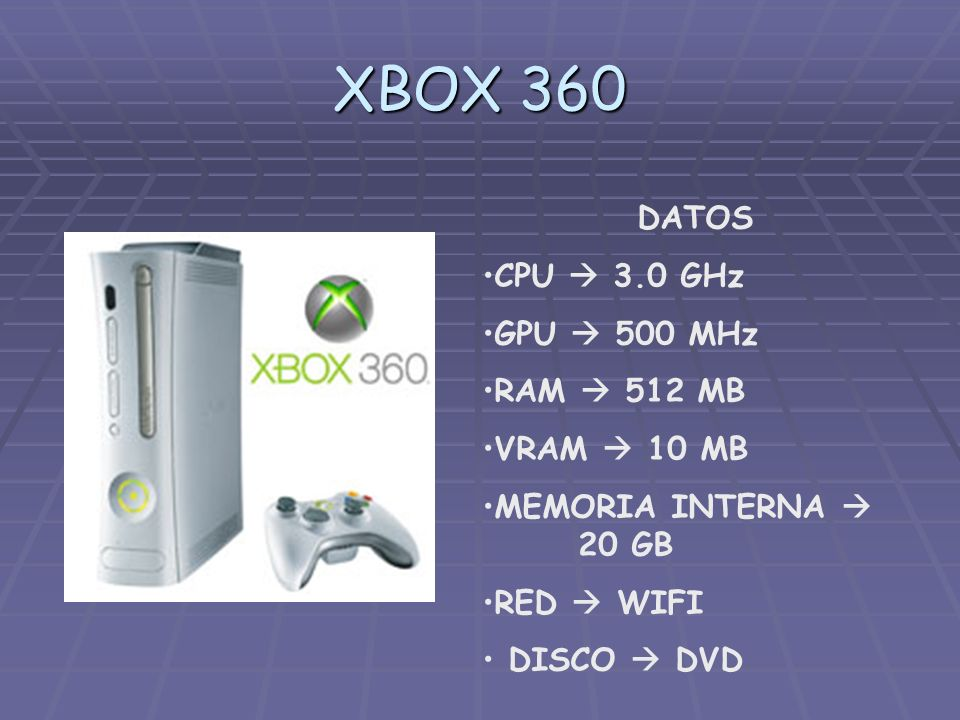 XBOX 360 DATOS CPU  3.0 GHz GPU  500 MHz RAM  512 MB VRAM  10 MB