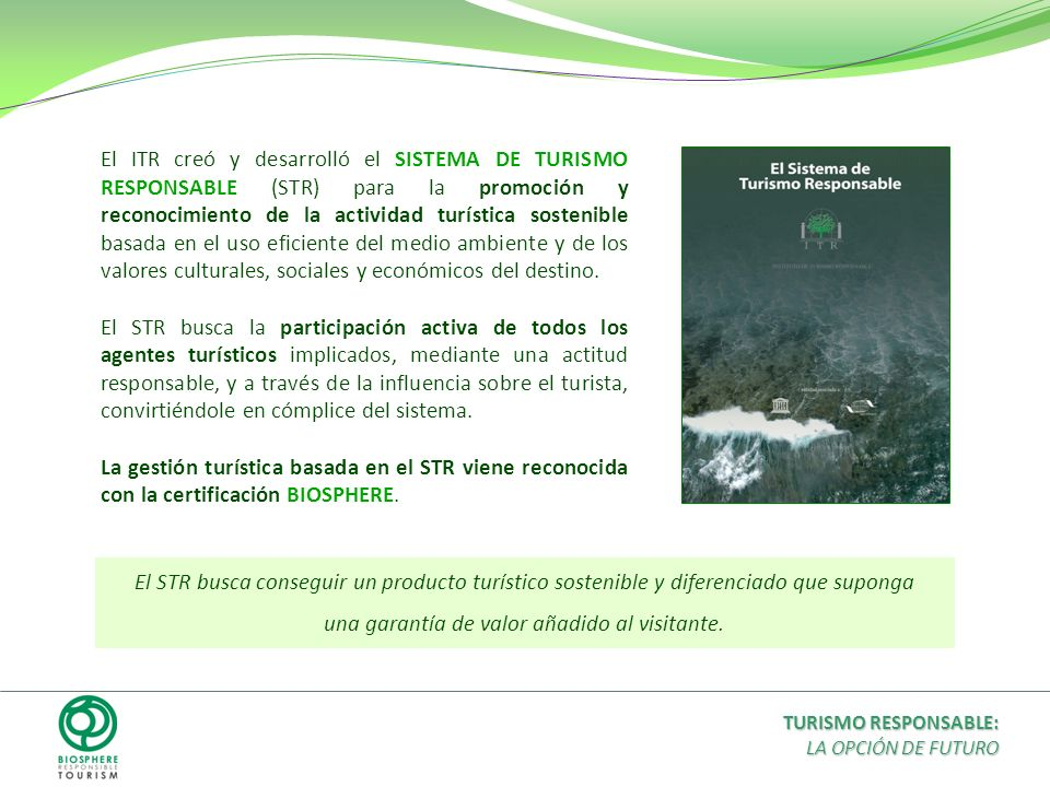 El ITR creó y desarrolló el SISTEMA DE TURISMO RESPONSABLE (STR) para la promoción y reconocimiento de la actividad turística sostenible basada en el uso eficiente del medio ambiente y de los valores culturales, sociales y económicos del destino.