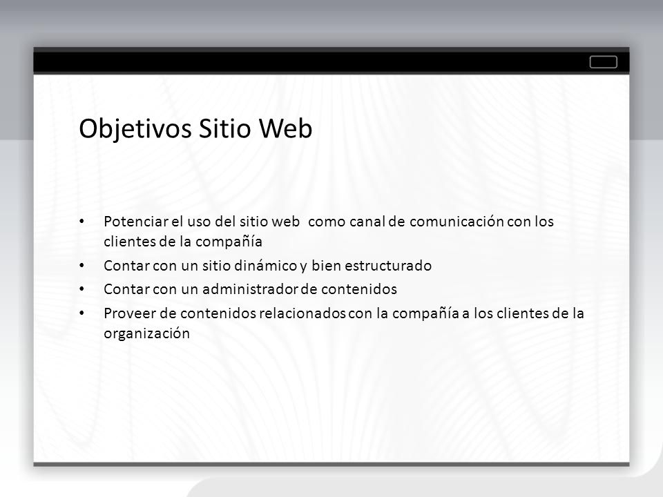 Objetivos Sitio Web Potenciar el uso del sitio web como canal de comunicación con los clientes de la compañía.
