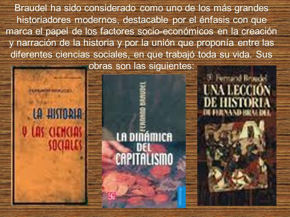 Braudel ha sido considerado como uno de los más grandes historiadores modernos, destacable por el énfasis con que marca el papel de los factores socio-económicos en la creación y narración de la historia y por la unión que proponía entre las diferentes ciencias sociales, en que trabajó toda su vida.