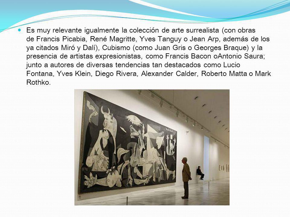 Es muy relevante igualmente la colección de arte surrealista (con obras de Francis Picabia, René Magritte, Yves Tanguy o Jean Arp, además de los ya citados Miró y Dalí), Cubismo (como Juan Gris o Georges Braque) y la presencia de artistas expresionistas, como Francis Bacon oAntonio Saura; junto a autores de diversas tendencias tan destacados como Lucio Fontana, Yves Klein, Diego Rivera, Alexander Calder, Roberto Matta o Mark Rothko.