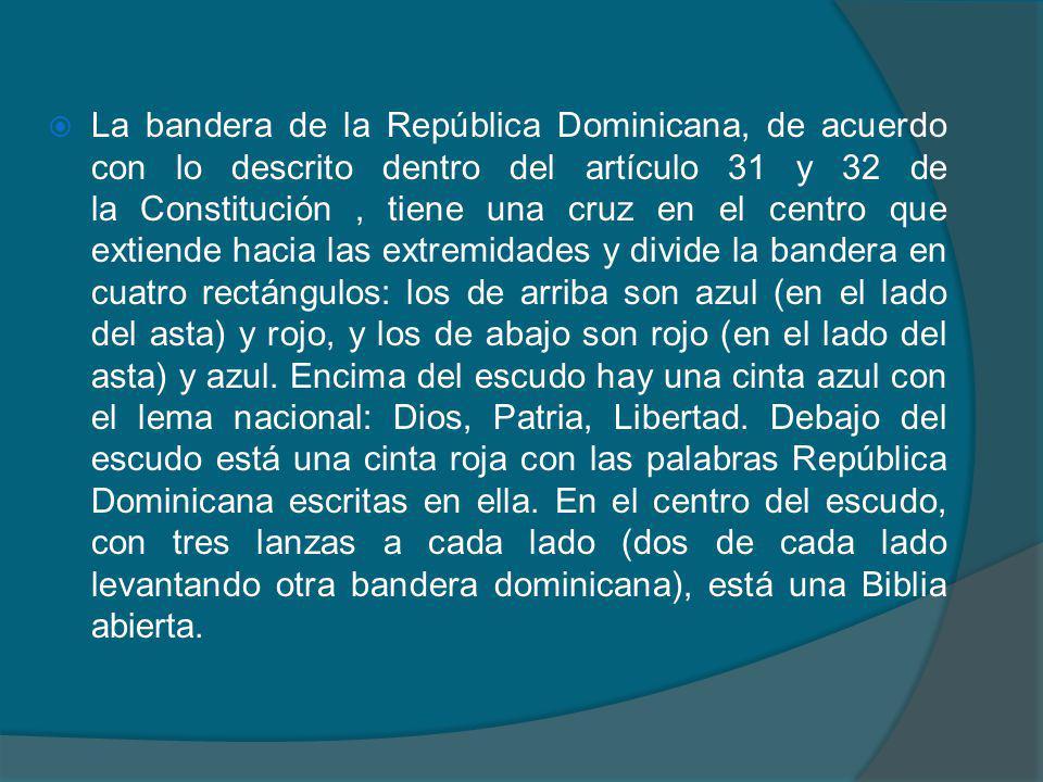 La bandera de la República Dominicana, de acuerdo con lo descrito dentro del artículo 31 y 32 de la Constitución , tiene una cruz en el centro que extiende hacia las extremidades y divide la bandera en cuatro rectángulos: los de arriba son azul (en el lado del asta) y rojo, y los de abajo son rojo (en el lado del asta) y azul.