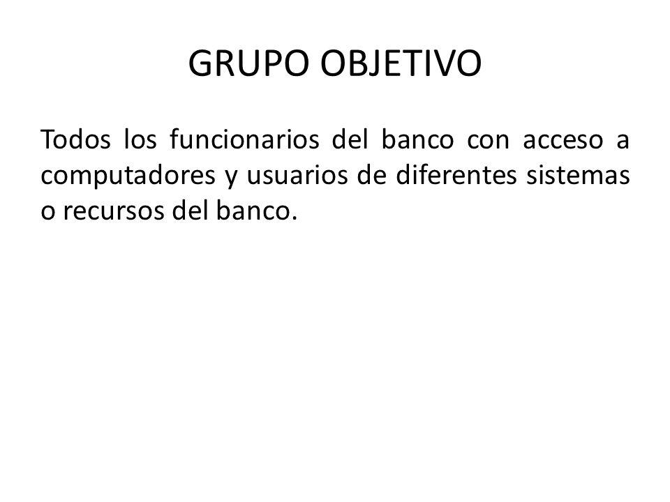 GRUPO OBJETIVO Todos los funcionarios del banco con acceso a computadores y usuarios de diferentes sistemas o recursos del banco.