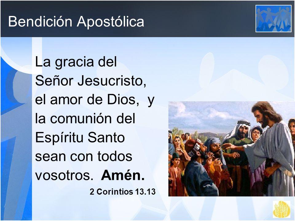 Bendición Apostólica La gracia del Señor Jesucristo, el amor de Dios, y la comunión del Espíritu Santo sean con todos vosotros. Amén.