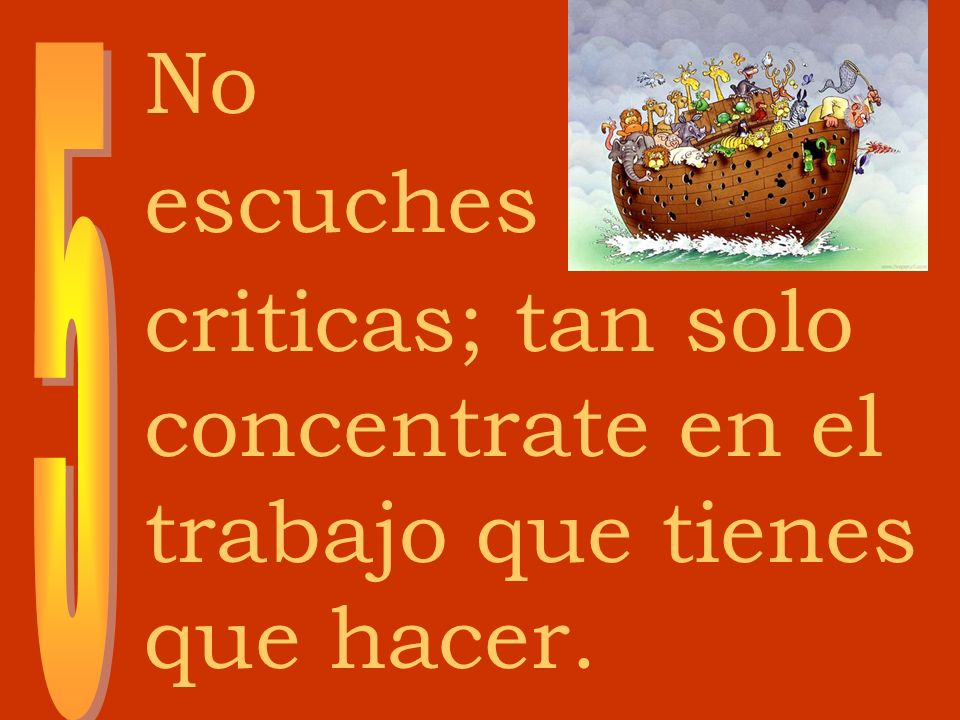 criticas; tan solo concentrate en el trabajo que tienes que hacer.