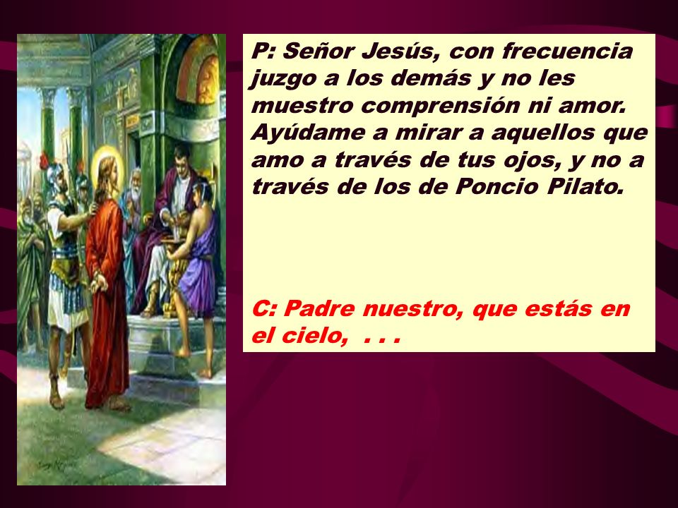 P: Señor Jesús, con frecuencia juzgo a los demás y no les muestro comprensión ni amor. Ayúdame a mirar a aquellos que amo a través de tus ojos, y no a través de los de Poncio Pilato.