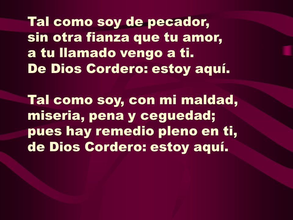 Tal como soy de pecador,sin otra fianza que tu amor, a tu llamado vengo a ti. De Dios Cordero: estoy aquí.