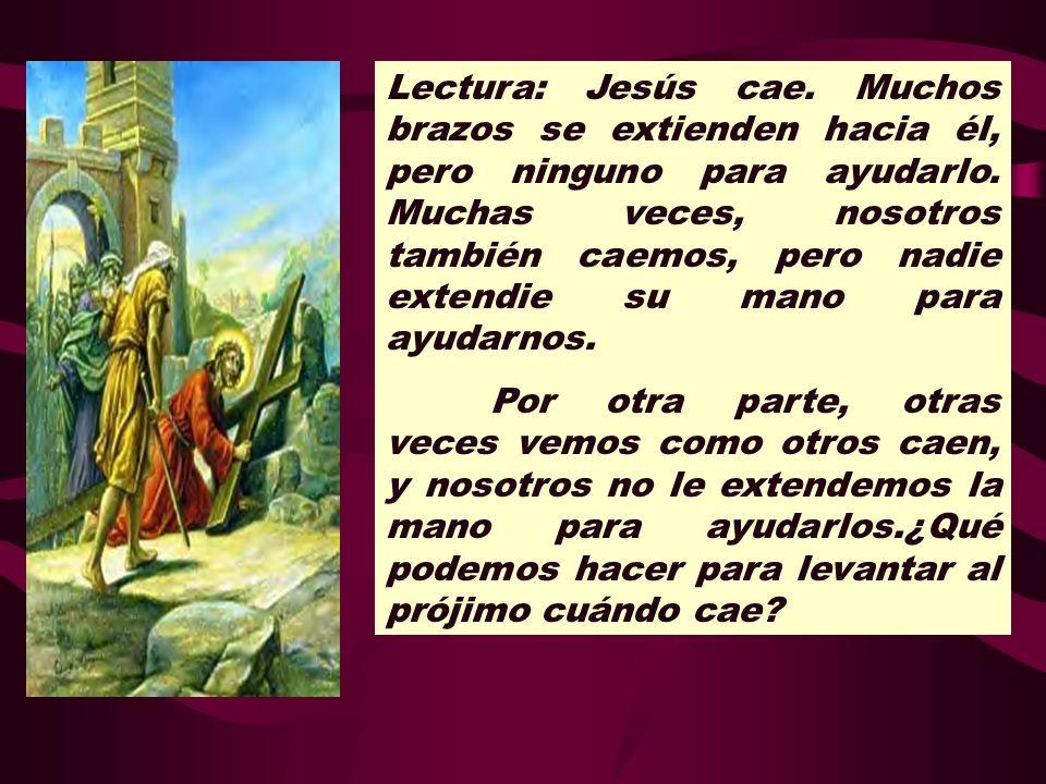 Lectura: Jesús cae. Muchos brazos se extienden hacia él, pero ninguno para ayudarlo. Muchas veces, nosotros también caemos, pero nadie extendie su mano para ayudarnos.