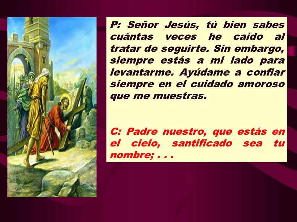 P: Señor Jesús, tú bien sabes cuántas veces he caído al tratar de seguirte. Sin embargo, siempre estás a mi lado para levantarme. Ayúdame a confiar siempre en el cuidado amoroso que me muestras.