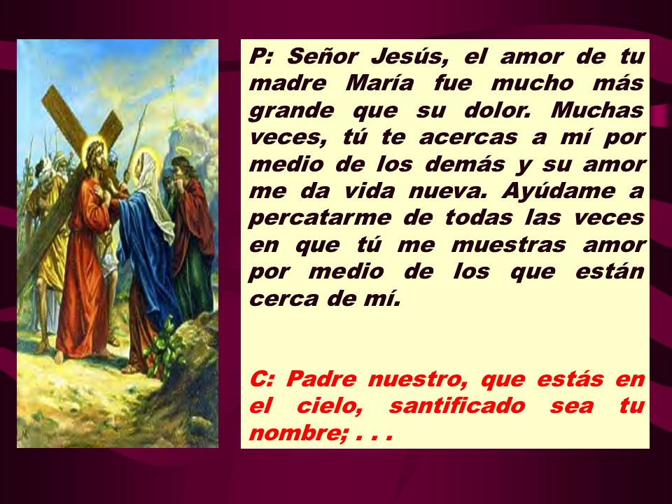 P: Señor Jesús, el amor de tu madre María fue mucho más grande que su dolor. Muchas veces, tú te acercas a mí por medio de los demás y su amor me da vida nueva. Ayúdame a percatarme de todas las veces en que tú me muestras amor por medio de los que están cerca de mí.