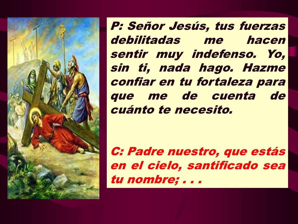 P: Señor Jesús, tus fuerzas debilitadas me hacen sentir muy indefenso