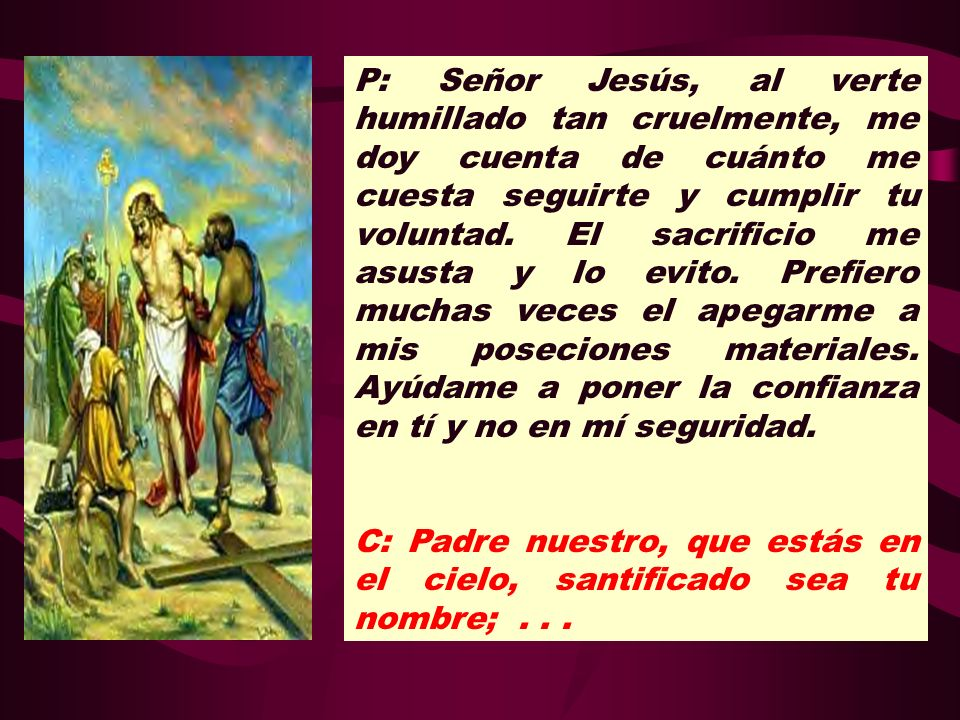 P: Señor Jesús, al verte humillado tan cruelmente, me doy cuenta de cuánto me cuesta seguirte y cumplir tu voluntad. El sacrificio me asusta y lo evito. Prefiero muchas veces el apegarme a mis poseciones materiales. Ayúdame a poner la confianza en tí y no en mí seguridad.