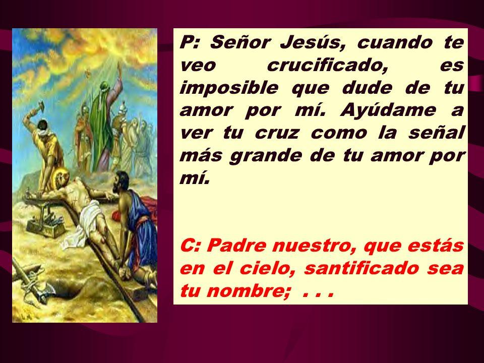 P: Señor Jesús, cuando te veo crucificado, es imposible que dude de tu amor por mí. Ayúdame a ver tu cruz como la señal más grande de tu amor por mí.