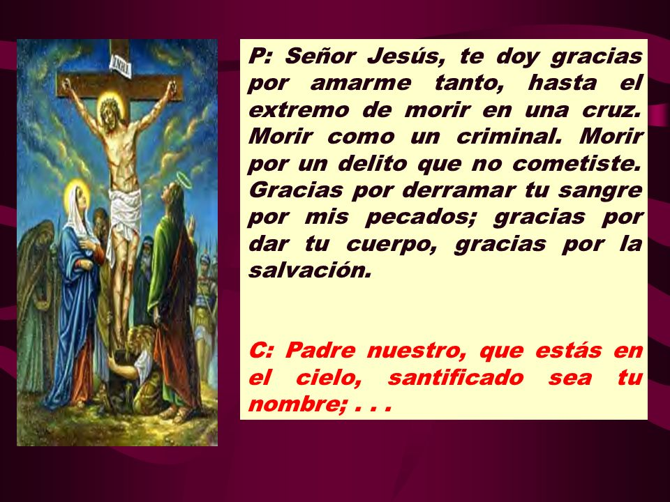 P: Señor Jesús, te doy gracias por amarme tanto, hasta el extremo de morir en una cruz. Morir como un criminal. Morir por un delito que no cometiste. Gracias por derramar tu sangre por mis pecados; gracias por dar tu cuerpo, gracias por la salvación.
