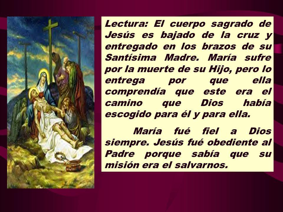 Lectura: El cuerpo sagrado de Jesús es bajado de la cruz y entregado en los brazos de su Santísima Madre. María sufre por la muerte de su Hijo, pero lo entrega por que ella comprendía que este era el camino que Dios había escogido para él y para ella.