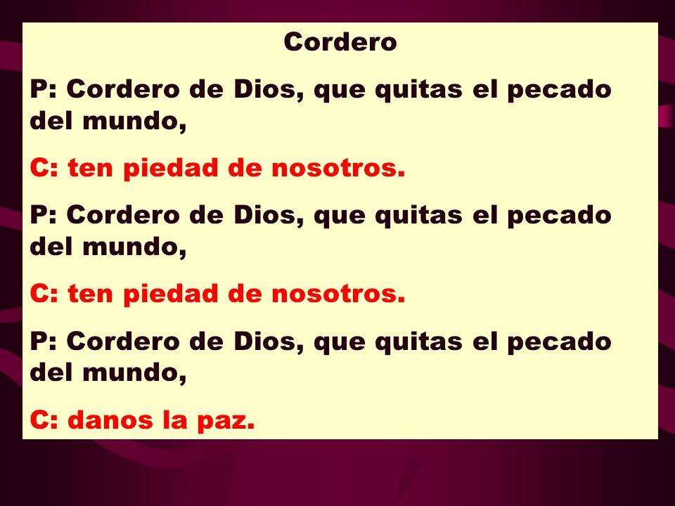 Cordero P: Cordero de Dios, que quitas el pecado del mundo, C: ten piedad de nosotros.