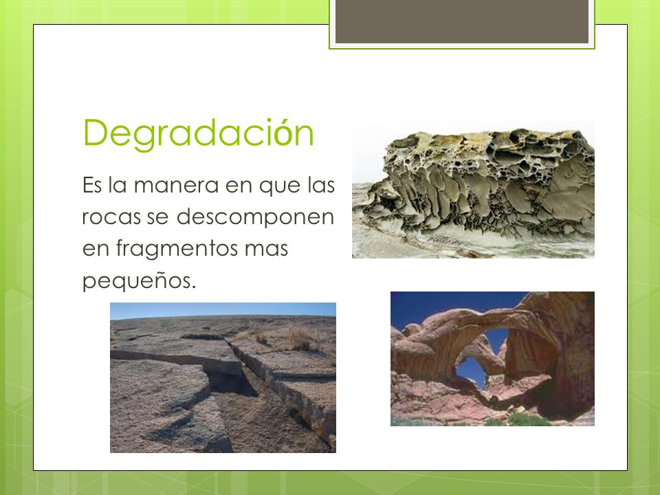 Degradación Es la manera en que las rocas se descomponen en fragmentos mas pequeños.