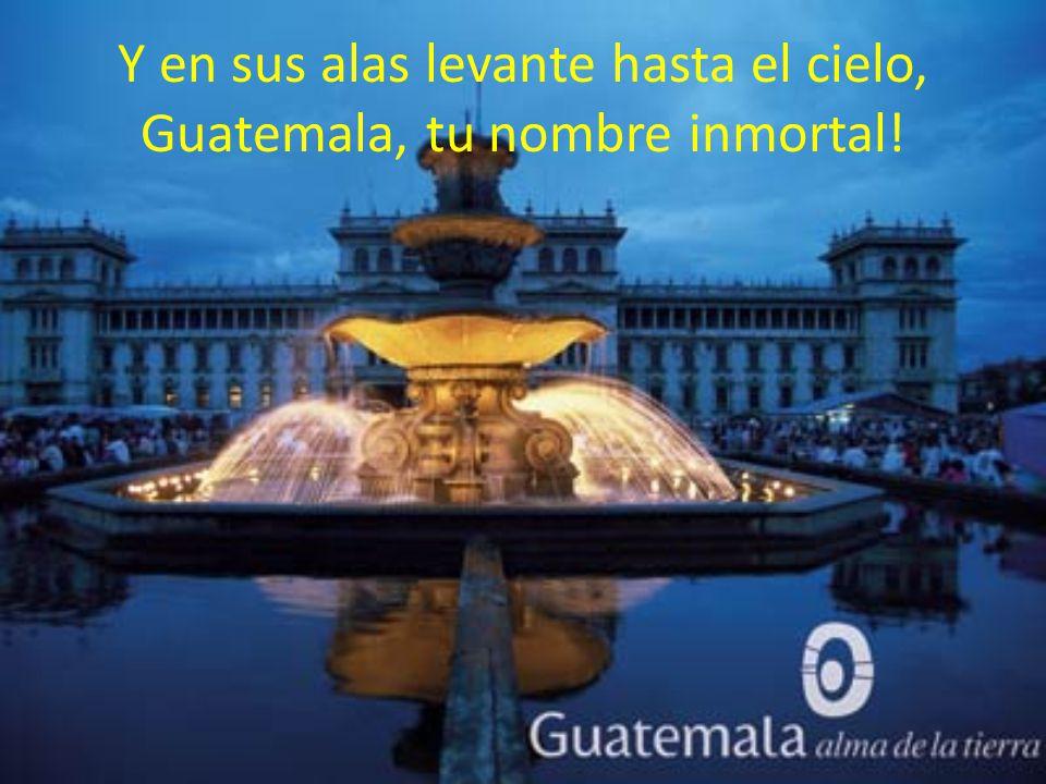 Y en sus alas levante hasta el cielo, Guatemala, tu nombre inmortal!