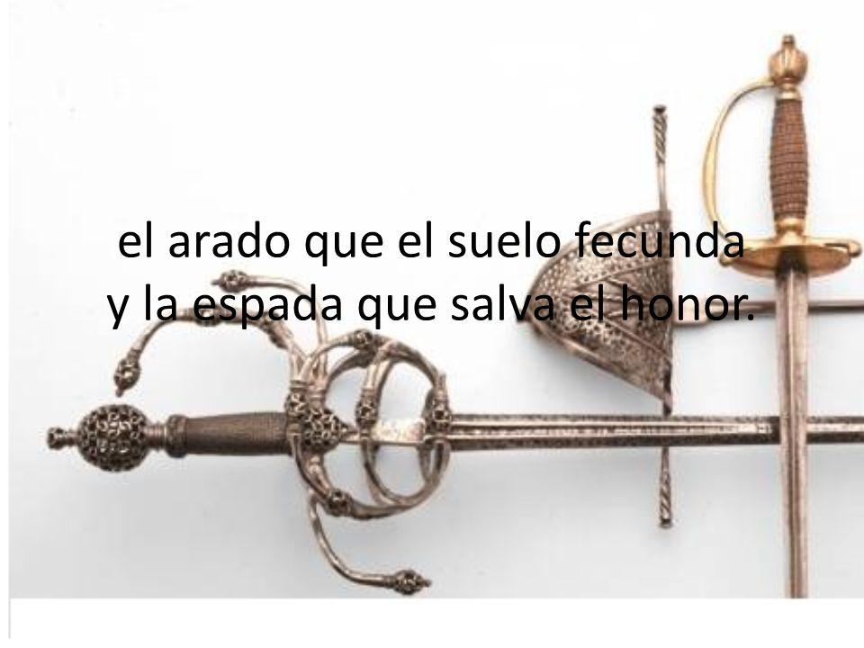 el arado que el suelo fecunda y la espada que salva el honor.
