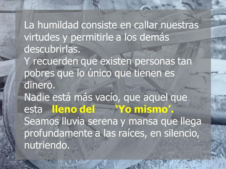 La humildad consiste en callar nuestras virtudes y permitirle a los demás descubrirlas.