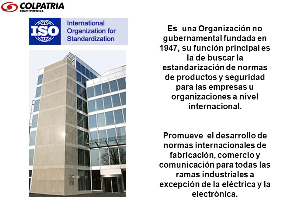 Es una Organización no gubernamental fundada en 1947, su función principal es la de buscar la estandarización de normas de productos y seguridad para las empresas u organizaciones a nivel internacional.