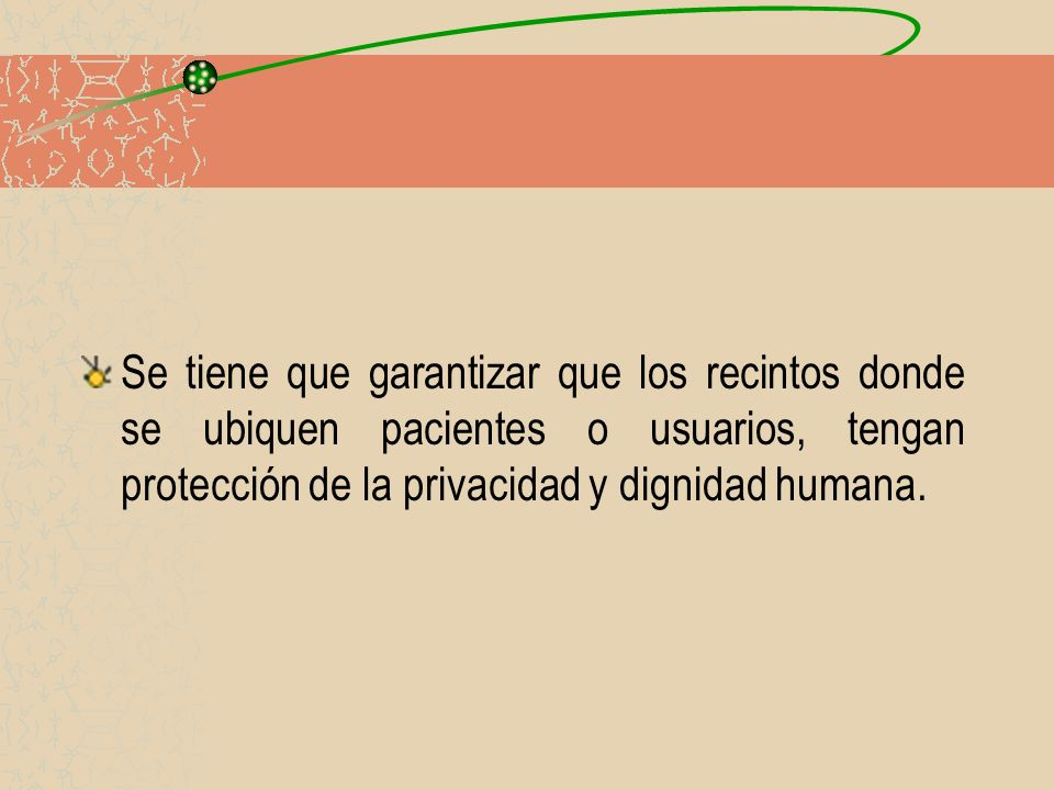 Se tiene que garantizar que los recintos donde se ubiquen pacientes o usuarios, tengan protección de la privacidad y dignidad humana.