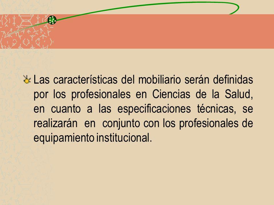 Las características del mobiliario serán definidas por los profesionales en Ciencias de la Salud, en cuanto a las especificaciones técnicas, se realizarán en conjunto con los profesionales de equipamiento institucional.
