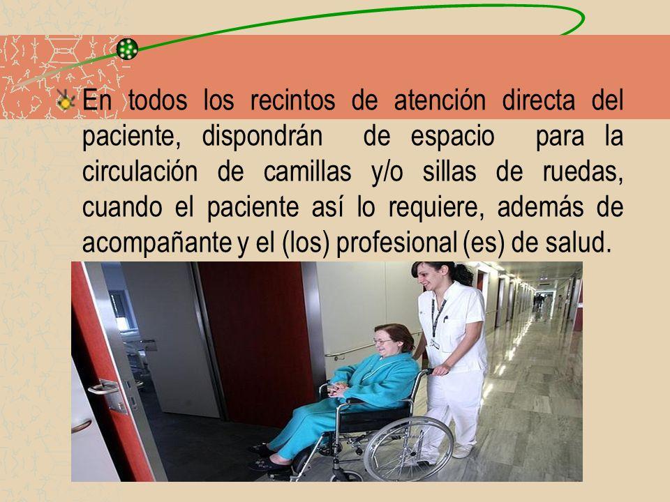 En todos los recintos de atención directa del paciente, dispondrán de espacio para la circulación de camillas y/o sillas de ruedas, cuando el paciente así lo requiere, además de acompañante y el (los) profesional (es) de salud.