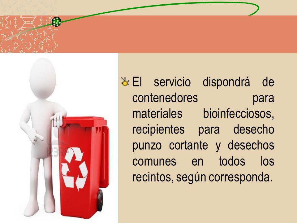 El servicio dispondrá de contenedores para materiales bioinfecciosos, recipientes para desecho punzo cortante y desechos comunes en todos los recintos, según corresponda.