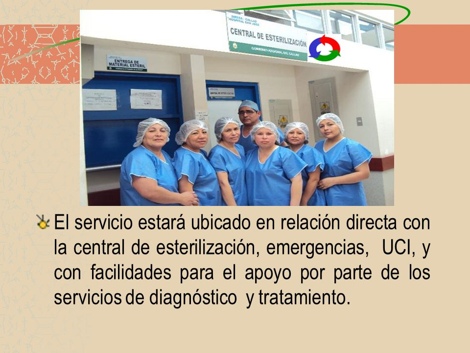 El servicio estará ubicado en relación directa con la central de esterilización, emergencias, UCI, y con facilidades para el apoyo por parte de los servicios de diagnóstico y tratamiento.