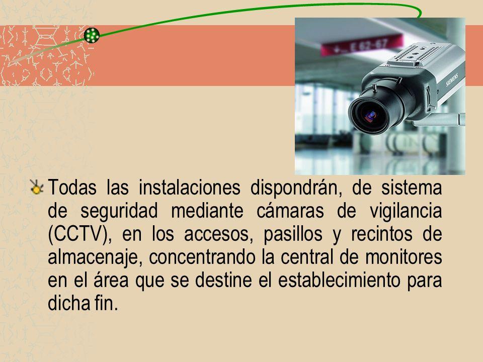 Todas las instalaciones dispondrán, de sistema de seguridad mediante cámaras de vigilancia (CCTV), en los accesos, pasillos y recintos de almacenaje, concentrando la central de monitores en el área que se destine el establecimiento para dicha fin.