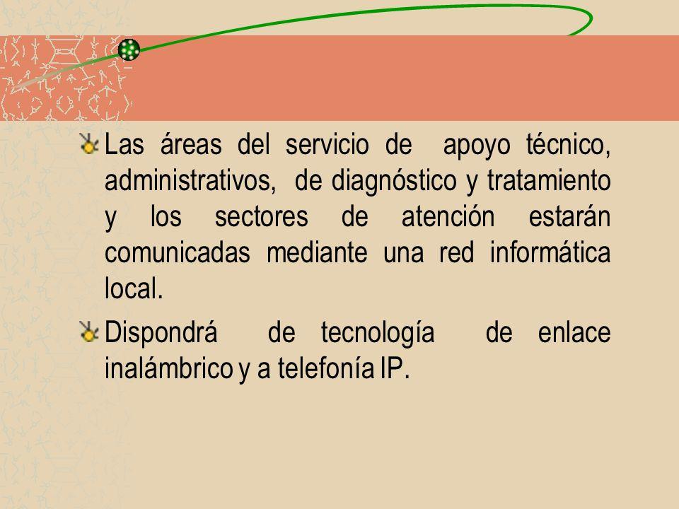 Las áreas del servicio de apoyo técnico, administrativos, de diagnóstico y tratamiento y los sectores de atención estarán comunicadas mediante una red informática local.