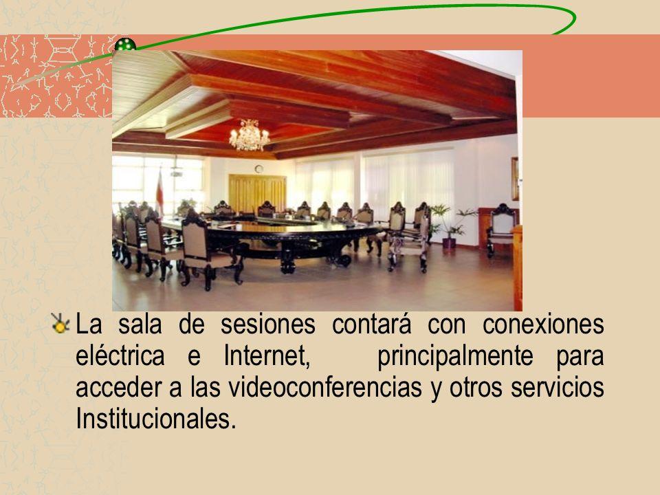 La sala de sesiones contará con conexiones eléctrica e Internet, principalmente para acceder a las videoconferencias y otros servicios Institucionales.