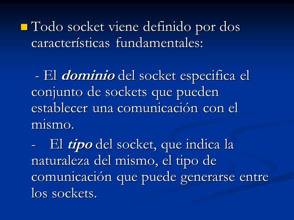 Todo socket viene definido por dos características fundamentales: - El dominio del socket especifica el conjunto de sockets que pueden establecer una comunicación con el mismo.