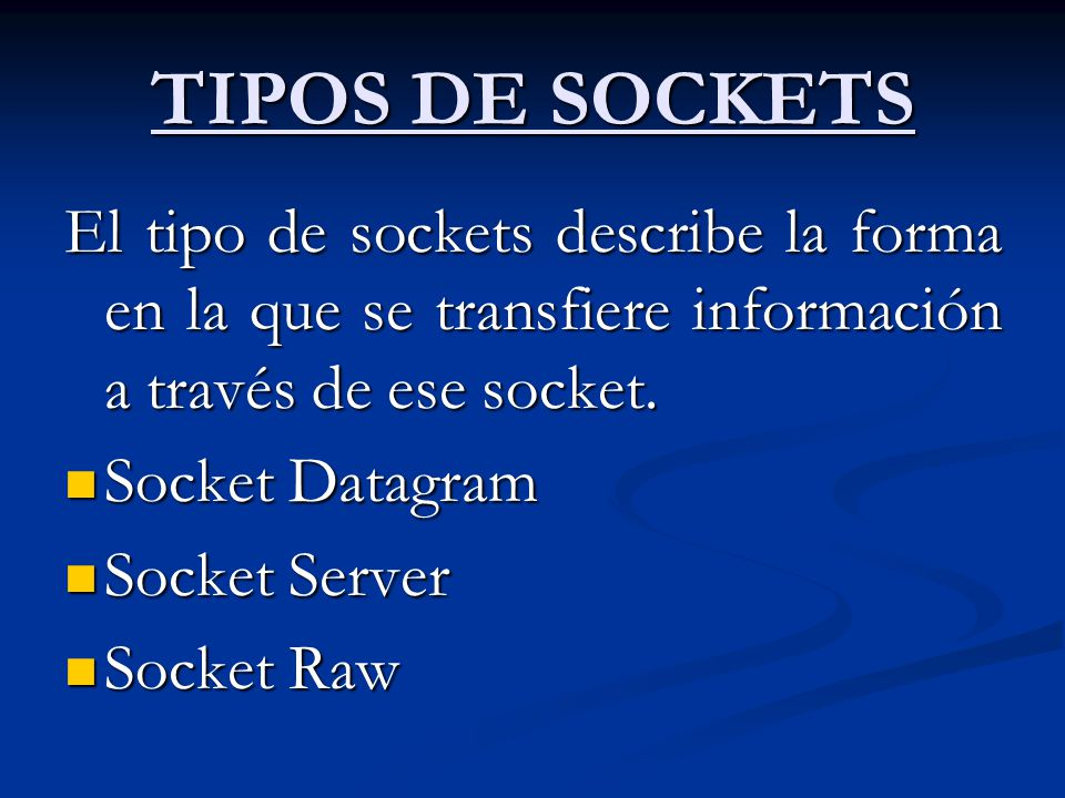 TIPOS DE SOCKETS El tipo de sockets describe la forma en la que se transfiere información a través de ese socket.
