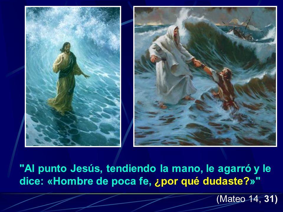 Al punto Jesús, tendiendo la mano, le agarró y le dice: «Hombre de poca fe, ¿por qué dudaste »