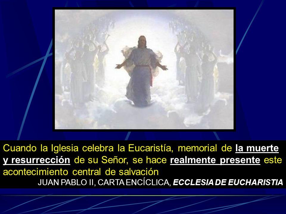 Cuando la Iglesia celebra la Eucaristía, memorial de la muerte y resurrección de su Señor, se hace realmente presente este acontecimiento central de salvación
