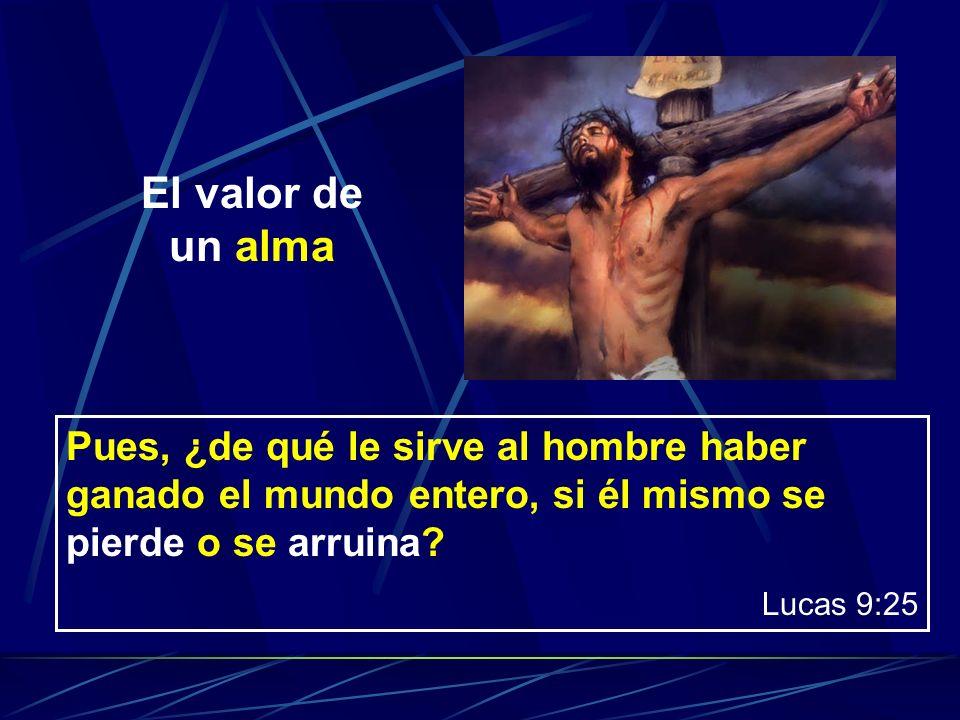 El valor de un alma Pues, ¿de qué le sirve al hombre haber ganado el mundo entero, si él mismo se pierde o se arruina