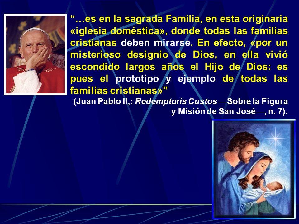 …es en la sagrada Familia, en esta originaria «iglesia doméstica», donde todas las familias cristianas deben mirarse. En efecto, «por un misterioso designio de Dios, en ella vivió escondido largos años el Hijo de Dios: es pues el prototipo y ejemplo de todas las familias cristianas»