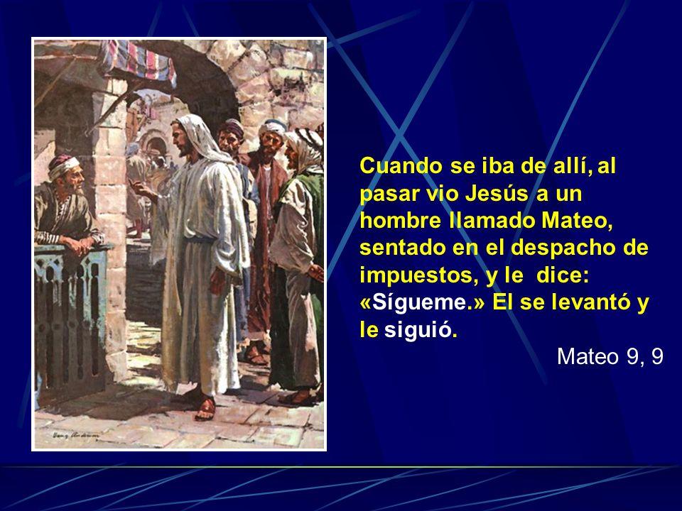 Cuando se iba de allí, al pasar vio Jesús a un hombre llamado Mateo, sentado en el despacho de impuestos, y le dice: «Sígueme.» El se levantó y le siguió.