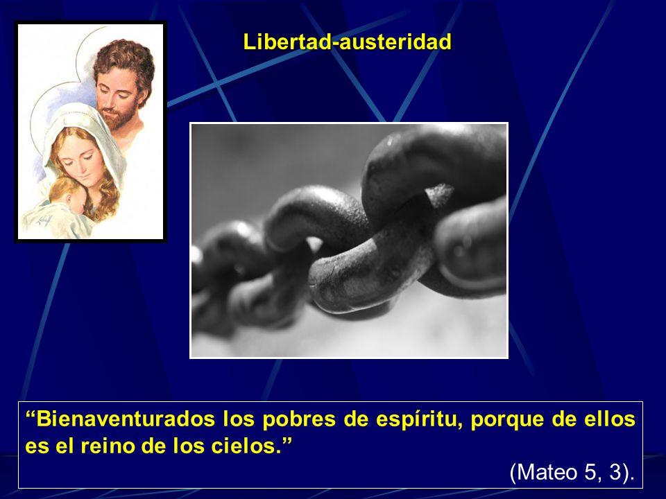 Libertad-austeridad Bienaventurados los pobres de espíritu, porque de ellos es el reino de los cielos.