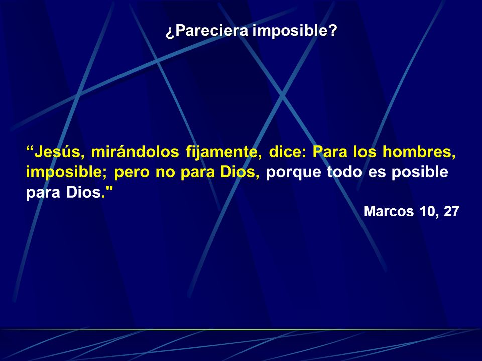 ¿Pareciera imposible Jesús, mirándolos fijamente, dice: Para los hombres, imposible; pero no para Dios, porque todo es posible para Dios.
