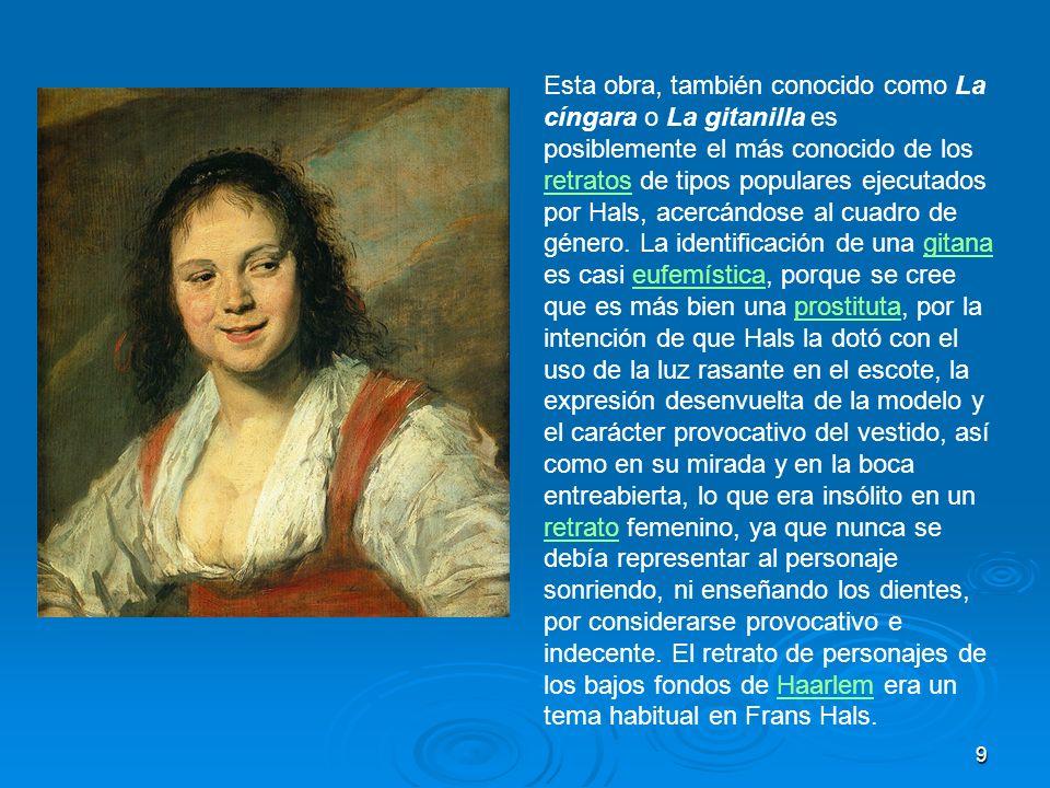 Esta obra, también conocido como La cíngara o La gitanilla es posiblemente el más conocido de los retratos de tipos populares ejecutados por Hals, acercándose al cuadro de género.