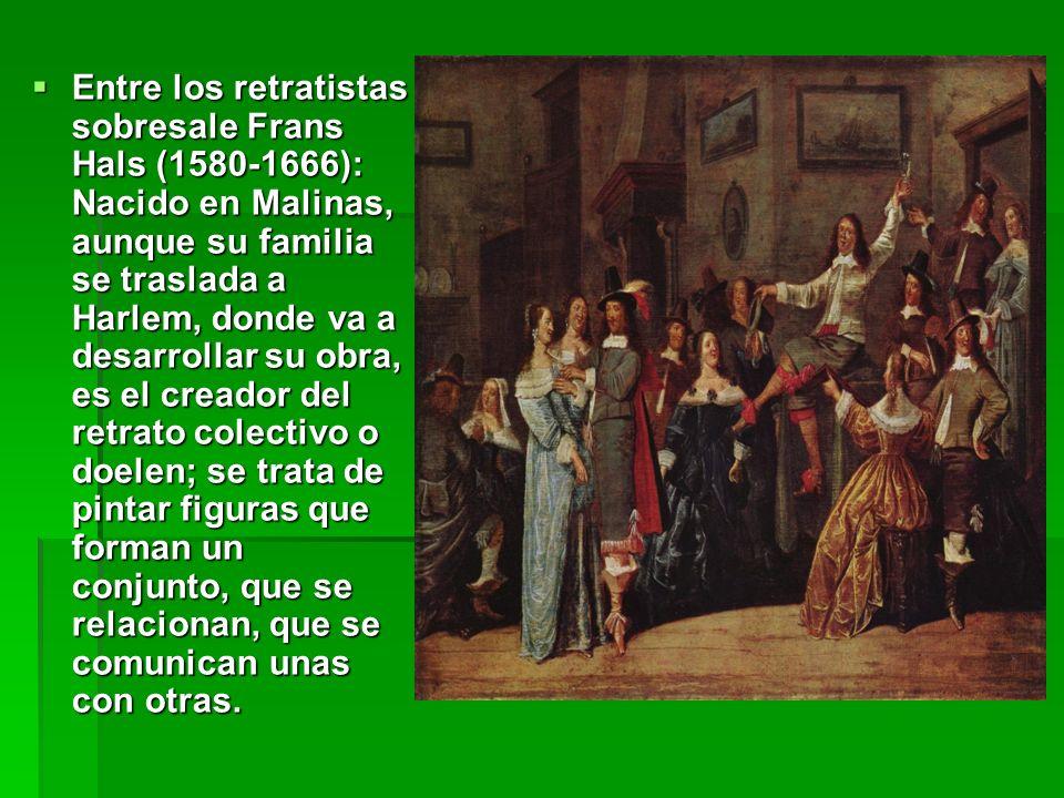 Entre los retratistas sobresale Frans Hals (1580-1666): Nacido en Malinas, aunque su familia se traslada a Harlem, donde va a desarrollar su obra, es el creador del retrato colectivo o doelen; se trata de pintar figuras que forman un conjunto, que se relacionan, que se comunican unas con otras.