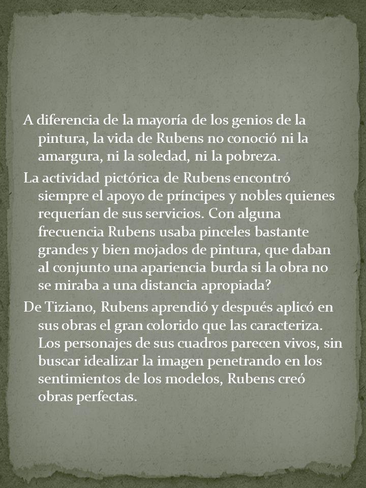 A diferencia de la mayoría de los genios de la pintura, la vida de Rubens no conoció ni la amargura, ni la soledad, ni la pobreza.
